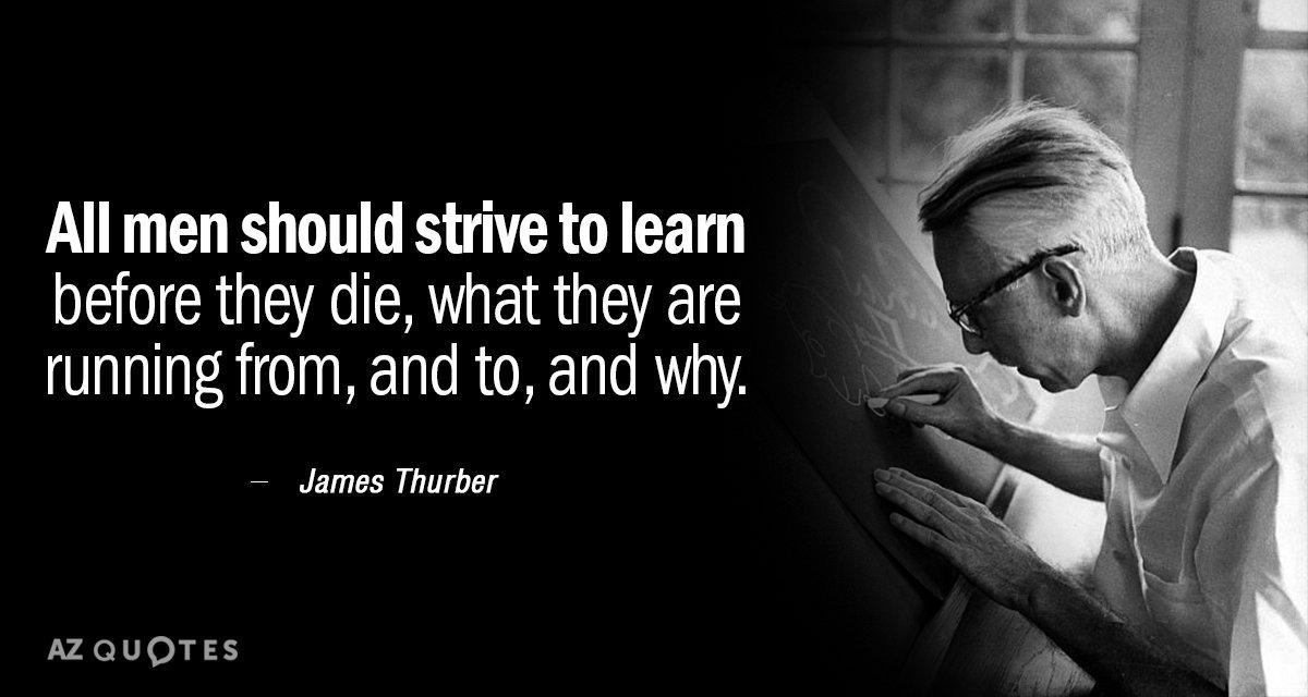 quote: James Thurber: all men should strive to learn before they die, what they are running from, and to, and why